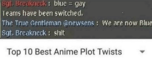 Anime, Dank, and Memes: Sgt. Breakneck: blue gay  Teams have been switched,  The True Gentleman @newsens: We are now Blue  Sgt, Breakneck: shit  : blue  Top 10 Best Anime Plot Twists *Angry Russian yelling* by john20207 MORE MEMES