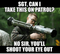 You just haul ass too lieutenant....: SGT, CAN I  TAKE THIS ONPATROL  NO SIR, YOU'LL  SHOOT YOUR EYE OUT You just haul ass too lieutenant....