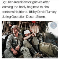 Guns, Ken, and Memes: Sgt. Ken Kozakiewicz grieves after  learning the body bag next to him  contains his friend. by David Turnley  during Operation Desert Storm.  IG todayinamericanhistory This hits hard.... - - Follow me: @thecombatpage for more!! - gun merica USA GodBlessAmerica secondamendment 2ndamendment defendthesecond military supportthetroops operator ammo onenationundergod guns conservative liberal politics liberty country firearms guncontrol patriotic usarmy righttobeararms 2ndamendment donttreadonme red hillaryforprison2016 callofduty ww2