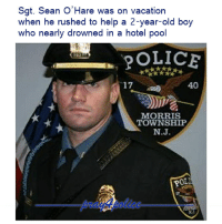 That's the real hero! Like my posts? Follow my partners @back.the.badge @veterans_сome_first police cop cops thinblueline lawenforcement policelivesmatter supportourtroops BlueLivesMatter AllLivesMatter brotherinblue bluefamily tbl thinbluelinefamily sheriff policeofficer backtheblue: Sgt. Sean O'Hare was on vacation  when he rushed to help a 2-year-old boy  who nearly drowned in a hotel pool  17  40  MORRIS  TOWNSHIP  N.J  0 That's the real hero! Like my posts? Follow my partners @back.the.badge @veterans_сome_first police cop cops thinblueline lawenforcement policelivesmatter supportourtroops BlueLivesMatter AllLivesMatter brotherinblue bluefamily tbl thinbluelinefamily sheriff policeofficer backtheblue
