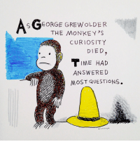 Questions, Monkeys, and Answere: SGTEORGE GREWOLDER  THE MONKEY'S  CURIOSITY  DIED  IME HAD  ANSWERE D  MOST QUESTIONS.