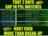 😢: SH  ET  GAP IN PSL MATCHES  February 15, 2017-Wednesday  Islamabad United v Quetta Gladiators  February 16, 2017-Thursday  Lahore Qalandars v Karachi Kings  Peshawar Zalmi v Quetta Gladiators Karachi Kings v Islamabad United  February 17, 2017 Friday  February 18, 2017 Saturday  Quetta Gladiators v Lahore Qalandars Islamabad United v Peshawar Zalmi  February 19, 2017 Slinday  Peshawar Zalmi v Karachi Kings  February 20, 2017 Monday  Lahore Qalandars v lslamabad United  February 23, 2017 -Thursday  Karachi Kings v Quetta Gladiators  February 24, 2017 Friday  Peshawar Zalmi v Lahore Qalandars Quetta Gladiators v Islamabad United  HURT EVEN  MORE THAN BREAK-UP 😢