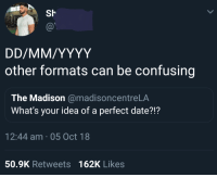 Date, Irl, and Me IRL: Sh  other formats can be confusing  The Madison @madisoncentreLA  What's your idea of a perfect date?!?  12:44 am 05 Oct 18  50.9K Retweets162K Likes me irl