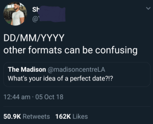Dank, Memes, and Target: Sh  other formats can be confusing  The Madison @madisoncentreLA  What's your idea of a perfect date?!?  12:44 am 05 Oct 18  50.9K Retweets162K Likes me irl by idrisinho MORE MEMES