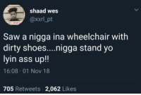 Ass, Saw, and Shoes: shaad wes  @xxrl_pt  Saw a nigga ina wheelchair with  dirty shoes....nigga stand yo  lyin ass up!!  16:08 01 Nov 18  705 Retweets 2,062 Likes