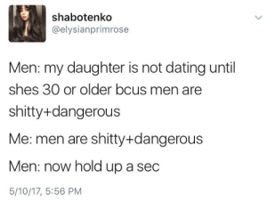 Bitch, Dating, and Target: shabotenko  @elysianprimrose  Men: my daughter is not dating until  shes 30 or older bcus men are  shitty+dangerous  Me: men are shitty+dangerous  Men: now hold up a sec  5/10/17, 5:56 PM how-to-be-a-sad-bitch: li t e r a ll y