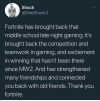 Fortnite 🙌😂💯 WSHH: Shack  @DeeShack3  Fortnite has brought back that  middle school late night gaming. It's  brought back the competition and  teamwork in gaming, and excitement  in winning that hasn't been there  since MW2. And has strengthened  many friendships and connected  you back with old friends. Thank you  fortnite Fortnite 🙌😂💯 WSHH