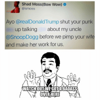 Bow wow just wanted to be recognized again 😂😂😂 bowwow liberals libbys democraps liberallogic liberal ccw247 conservative constitution presidenttrump resist stupidliberals merica america stupiddemocrats donaldtrump trump2016 patriot trump yeeyee presidentdonaldtrump draintheswamp makeamericagreatagain trumptrain maga Add me on Snapchat and get to know me. Don't be a stranger: thetypicallibby Partners: @theunapologeticpatriot 🇺🇸 @too_savage_for_democrats 🐍 @thelastgreatstand 🇺🇸 @always.right 🐘 @keepamerica.usa ☠️ TURN ON POST NOTIFICATIONS! Make sure to check out our joint Facebook - Right Wing Savages Joint Instagram - @rightwingsavages Joint Twitter - @wethreesavages Follow my backup page: @the_typical_liberal_backup: Shad Moss (Bow Wow)  smoss  Ayo area Donald Trump  shut your punk  up talking about my uncle  Snoop Dogg  before we pimp your wife  and make her work for us  OVER HERE Bow wow just wanted to be recognized again 😂😂😂 bowwow liberals libbys democraps liberallogic liberal ccw247 conservative constitution presidenttrump resist stupidliberals merica america stupiddemocrats donaldtrump trump2016 patriot trump yeeyee presidentdonaldtrump draintheswamp makeamericagreatagain trumptrain maga Add me on Snapchat and get to know me. Don't be a stranger: thetypicallibby Partners: @theunapologeticpatriot 🇺🇸 @too_savage_for_democrats 🐍 @thelastgreatstand 🇺🇸 @always.right 🐘 @keepamerica.usa ☠️ TURN ON POST NOTIFICATIONS! Make sure to check out our joint Facebook - Right Wing Savages Joint Instagram - @rightwingsavages Joint Twitter - @wethreesavages Follow my backup page: @the_typical_liberal_backup