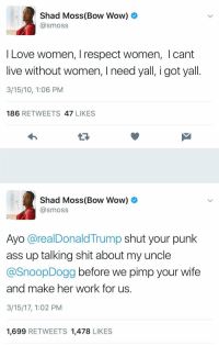 They grow up so fast... https://t.co/wOaEy3Ungt: Shad Moss (Bow Wow)  @smoss  Love women, respect women, Icant  live without women, I need yall, i got yall  3/15/10, 1:06 PM  186 RETWEETS  47  LIKES   Shad Moss (Bow Wow)  @smoss  Ayo arealDonald Trump  shut your punk  ass up talking shit about my uncle  @Snoop Dogg  before we pimp your wife  and make her work for us  3/15/17, 1:02 PM  1,699  RETWEETS 1,478  LIKES They grow up so fast... https://t.co/wOaEy3Ungt