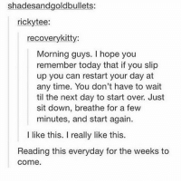 GOOD VIBES FOR FRIDAY - Max textpost textposts: shadesandgoldbullets:  rickytee:  recoverykitty:  Morning guys. I hope you  remember today that if you slip  up you can restart your day at  any time. You don't have to wait  til the next day to start over. Just  sit down, breathe for a few  minutes, and start again.  I like this. I really like this.  Reading this everyday for the weeks to  come. GOOD VIBES FOR FRIDAY - Max textpost textposts