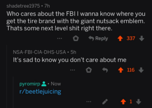 Fbi, Shit, and Giant: shadetree1975 7h  Who cares about the FBII wanna know where you  get the tire brand with the giant nutsack emblem  Thats some next level shit right there.  Reply 337  NSA-FBI-CIA-DHS-USA 5h  It's sad to know you don't care about me  0勺會116  pyromirp Now  r/beetlejuicing  1 It's real; account 66 days old.