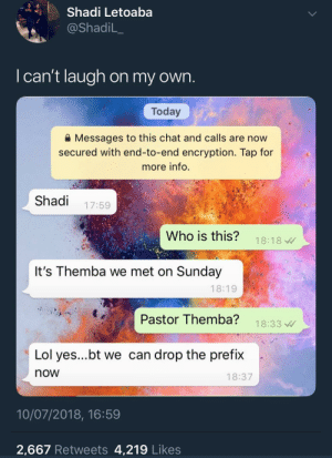 Immaculate slide: Shadi Letoaba  @ShadiL_  I can't laugh on my own  Today  Messages to this chat and calls are now  secured with end-to-end encryption. Tap for  more info.  Shadi 17:59  Who is this? 18:18  It's Themba we met on Sunday  18:19  Pastor Themba? 18:33  Lol yes...bt we can drop the prefix  now  18:37  10/07/2018, 16:59  2,667 Retweets 4,219 Likes Immaculate slide