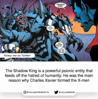 Memes, Twitter, and X-Men: SHADOW  KING!  YOU  DARE DEFY  WITH  MY EVERY  BREATH.  TO  THE LAST  ONE, AND  BEYOND  Follow me on Twitter!  The Shadow King is a powerful psionic entity that  feeds off the hatred of humanity. He was the main  reason why Charles Xavier formed the X-men  VILLAINTRUEFACTS G VILLAINPEDIA  CO Follow us on @gamingtruefacts !