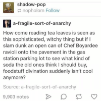 For the last three, the link is in my bio. Let's help send her to University!!: shadow-pop  nopholom Follow  a fragile-sort-of-anarchy  How come reading tea leaves is seen as  this sophisticated, witchy thing but if I  slam dunk an open can of Chef Boyardee  ravioli onto the pavement in the gas  station parking lot to see what kind of  soda the old ones think l should buy,  foodstuff divination suddenly isn't cool  anymore?  Source: a-fragile-sort-of-anarchy  9,903 notes For the last three, the link is in my bio. Let's help send her to University!!