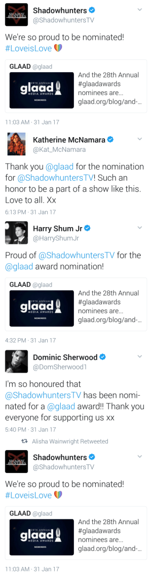 Love, Thank You, and Blog: Shadowhunters  @ShadowhuntersTV  We're so proud to be nominated!  #Lovels Love  GLAAD glaad  glaad  And the 28th Annual  #glaadawards  nominees are...  glaad.org/blog/and.  28TH ANNUAL  MEDIA AWARDS  NOMINEES  11:03 AM- 31 Jan 17   Katherine McNamara  @Kat_McNamara  Thank you @glaad for the nomination  for @Shadowhunters TV! Such an  honor to be a part of a show like this.  Love to all. Xx  6:13 PM 31 Jan 17   Harry Shum Jr  @HarryShumJr  Proud of @ShadowhuntersTV for the  @glaad award nomination!  GLAAD @glaad  And the 28th Annual  #glaadawards  nominees are  glaad.org/blog/and.-...  laad  28TH ANNUAL  MEDIA AWARDS  NOMINEES  4:32 PM 31 Jan 17   Dominic Sherwood  @DomSherwoodl  I'm so honoured that  ashadowhunters IV has been nomi-  nated for a @glaad award!! Thank you  everyone for supporting us xx  5:40 PM 31 Jan 17   t7 Alisha Wainwright Retweeted  Shadowhunters  @ShadowhuntersTV  We're so proud to be nominated!  (p  #Loveis Love  GLAAD @glaad  laad  And the 28th Annual  #glaadawards  nominees are  glaad.org/blog/and.-..  28TH ANNUAL  MEDIA AWARDS  NOMINEES  11:03 AM-31 Jan 17