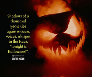 """Best Halloween Quotes and Sayings Images, Cards #sayingimages #halloweenquotes #halloweencards #happyhalloween #halloween: Shadows of a  thousand  years rise  again unseen,  voices, whisper  in the trees.  """"tonight is  Halloween!"""".  OSayingImages.com  DEXTER KOZEN Best Halloween Quotes and Sayings Images, Cards #sayingimages #halloweenquotes #halloweencards #happyhalloween #halloween"""