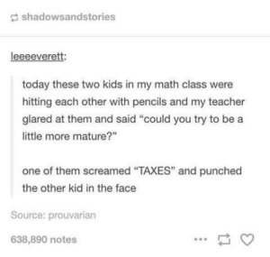 """Teacher, Taxes, and Kids: shadowsandstories  leeeeverett:  today these two kids in my math class were  hitting each other with pencils and my teacher  glared at them and said """"could you try to be a  little more mature?""""  one of them screamed """"TAXES"""" and punched  the other kid in the face  Source: prouvarian  638,890 notes maturity"""
