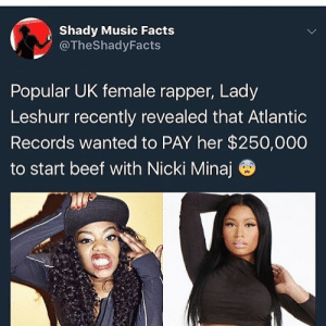 Popularize: Shady Music Facts  @TheShadyFacts  Popular UK female rapper, Lady  Leshurr recently revealed that Atlantic  Records wanted to PAY her $250,000  to start beef with Nicki Minaj ®