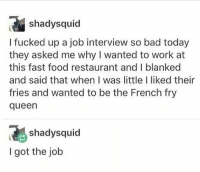 Bad, Fast Food, and Food: shadysquid  I fucked up a job interview so bad today  they asked me why I wanted to work at  this fast food restaurant and I blanked  and said that when I was little I liked their  fries and wanted to be the French fry  queen  shadysquid  I got the job how to slay an interview https://t.co/v9DCtJVRIU