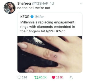 Millennials, Hell, and Engagement Rings: Shafeeq @Y2SHAF 1d  no the hell we're not  KFOR @kfor  Millennials replacing engagement  rings with diamonds embedded in  their fingers bit.ly/2HDkNnb  60.2K235K