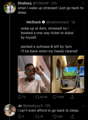 Dubai, Sleep, and Irl: Shafeeq @Y2SHAF 21h  when i wake up stressed i just go back to  sleep  MoStack  @realmostack 1d  woke up at 4am, stressed so i  booked a one way ticket to dubai  by myself.  packed a suitcase & left by 1pm.  i'll be back when my heads cleared!  T  73  L150.6K  139K  Jo @jobabyyy3 12h  I can't even afford to go back to sleep.  V  21 19  3  209 me irl
