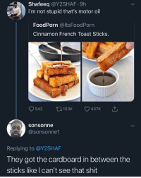Life, Memes, and Shit: Shafeeq @Y2SHAF.9h  i'm not stupid that's motor oil  FoodPorn @ltsFoodPorn  Cinnamon French Toast Sticks.  542 103K 437K  sonsonne  @sonsonne1  Replying to @Y2SHAF  They got the cardboard in between the  sticks like I can't see that shit That video honestly ruined my life