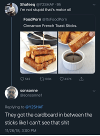 Shit, French Toast, and Toast: Shafeeq @Y2SHAF.9h  i'm not stupid that's motor oil  FoodPorn @ltsFoodPorn  Cinnamon French Toast Sticks  sonsonne  @sonsonne1  Replying to @Y2SHAF  They got the cardboard in between the  sticks like I can't see that shit  11/26/18, 3:00 PM