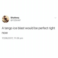 Memes, Tango, and 🤖: Shafeeq  @Y2SHAF  A tango ice blast would be perfect right  nOW  17/06/2017, 11:26 pm 😩😩😩😩