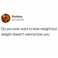 *does one sit up* *checks for abs* I just don't get it: Shafeeq  @Y2SHAF  Do you ever want to lose weight but  weight doesn't wanna lose you *does one sit up* *checks for abs* I just don't get it