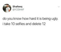 Lmao, Memes, and Ugly: Shafeeq  @Y2SHAF  do you know how hard it is being ugly.  i take 10 selfies and delete 12 Lmao