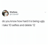 Friends, Memes, and Ugly: Shafeeq  @Y2SHAF  do you know how hard it is being ugly.  i take 10 selfies and delete 12 Dm this to 10 friends if you ugly 😂