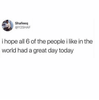 Tbh, Today, and World: Shafeeq  @Y2SHAF  i hope all 6 of the people i like in the  world had a great day today 6 might be pushing it tbh (via @y2shaf)