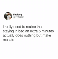 Memes, 🤖, and Who: Shafeeq  @Y2SHAF  I really need to realise that  staying in bed an extra 5 minutes  actually does nothing but make  me late It just feel so right though. Who else agrees?