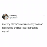 Anaconda, Alarm, and Relatable: Shafeeq  @Y2SHAF  i set my alarm 15 minutes early so i can  hit snooze and feel like i'm treating  myself lvl 100 morning routine