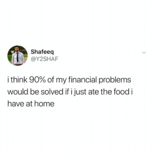 Food, Home, and Think: Shafeeq  @Y2SHAF  i think 90% of my financial problems  would be solved if i just ate the food i  have at home