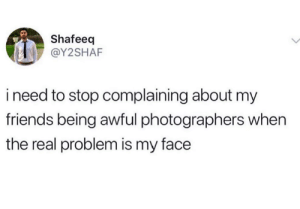 Keep your voice down: Shafeeq  @Y2SHAF  ineed to stop complaining about my  friends being awful photographers when  the real problem is my face Keep your voice down