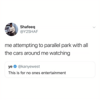 Cars, Relatable, and All The: Shafeeq  @Y2SHAF  me attempting to parallel park with all  the cars around me watching  ye @kanyewest  This is for no ones entertainment parallel parking shouldn't be a thing (via: @y2shaf)
