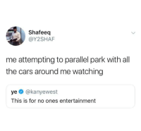 Cars, MeIRL, and All The: Shafeeq  @Y2SHAF  me attempting to parallel park with all  the cars around me watching  ye @kanyewest  This is for no ones entertainment meirl
