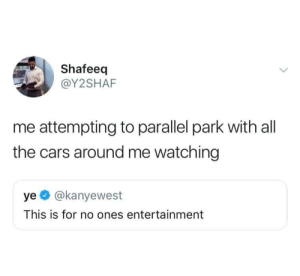 Cars, Dank, and Memes: Shafeeq  @Y2SHAF  me attempting to parallel park with all  the cars around me watching  ye @kanyewest  This is for no ones entertainment meirl by Available_Subject MORE MEMES