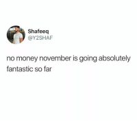 Fantasticism: Shafeeq  @Y2SHAF  no money november is going absolutely  fantastic so far