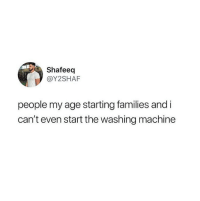Washing Machine, Machine, and People: Shafeeq  @Y2SHAF  people my age starting families and i  can't even start the washing machine Me neither 😂