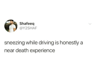 Catches you off guard: Shafeeq  @Y2SHAF  sneezing while driving is honestly a  near death experience Catches you off guard