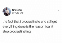 Dank, Reason, and 🤖: Shafeeq  @Y2SHAF  the fact that i procrastinate and still get  everything done is the reason i can't  stop procrastinating