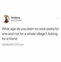 Memes, Asking, and 🤖: Shafeeq  @Y2SHAF  What age do you learn to cook pasta for  one and not for a whole village? Asking  for a friend  29/08/2017, 9:31 pm Anyone??