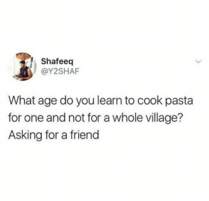 Dank, Asking, and 🤖: Shafeeq  @Y2SHAF  What age do you learn to cook pasta  for one and not for a whole village?  Asking for a friend No such thing.