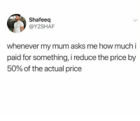Memes, Asks, and 🤖: Shafeeq  @Y2SHAF  whenever my mum asks me how much i  paid for something, i reduce the price by  50% of the actual price Who else does this?