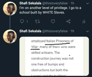italian: Shafi Sekalala @thisisveryfalse · 1h  I'm on another level of privilege. I go to a  school built by WHITE Slaves.  ili  Shafi Sekalala @thisisveryfalse · 1h  employed Italian Prisoners of  War- many of them wno were  skilled artisans. The  construction journey was not  one free of bumps and  obstructions but both the  averc'ond the builders
