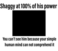 Power: Shaggy at 100% of his power  You can't see him because your simple  human mind can not comprehend it