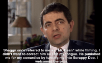 """Mr. Bean: Shaggy once referred to me as Mr. Bean"""" while filming. I  didn't want to correct him so lbit my tongue. He punished  me for my cowardice by turning me into Scrappy Doo. I  welcomed the pain."""