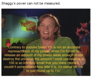"""Shaggy's A Dead Meme Now: Shaggy's power can not be measured  """"Contrary to popular belief 1% is not an accurate  representation of my power, when I'm forced to  release an amount of my power weak enough to not  destroy the universe the amount I must use relative to  100 is so infinitely small that you mere mortals  couldn't comprehend how little it is, it's easier for me  to just round up to 1%, Shaggy's A Dead Meme Now"""
